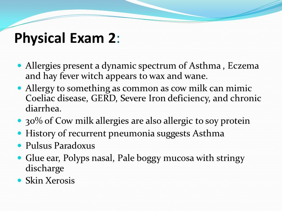 Physical Exam 2: Allergies present a dynamic spectrum of Asthma, Eczema and hay fever witch appears to wax and wane. Allergy to something as common as