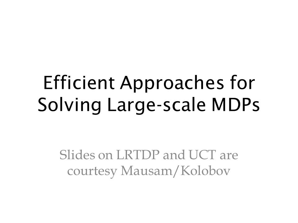 Efficient Approaches for Solving Large-scale MDPs Slides on LRTDP and UCT are courtesy Mausam/Kolobov