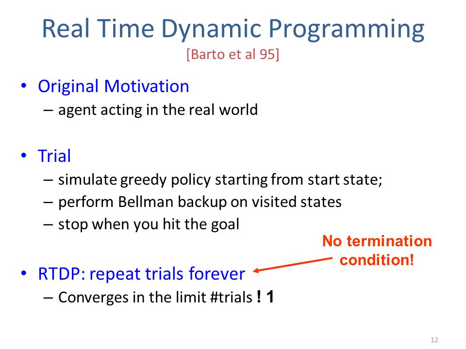 Real Time Dynamic Programming [Barto et al 95] Original Motivation – agent acting in the real world Trial – simulate greedy policy starting from start state; – perform Bellman backup on visited states – stop when you hit the goal RTDP: repeat trials forever – Converges in the limit #trials .