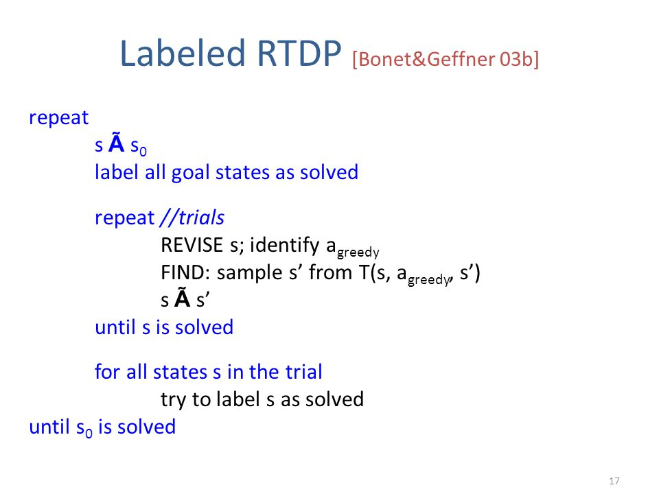 Labeled RTDP [Bonet&Geffner 03b] repeat s à s 0 label all goal states as solved repeat //trials REVISE s; identify a greedy FIND: sample s' from T(s, a greedy, s') s à s' until s is solved for all states s in the trial try to label s as solved until s 0 is solved 17