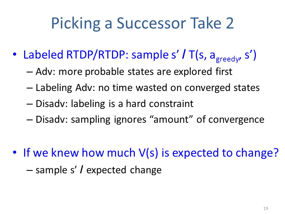 Picking a Successor Take 2 Labeled RTDP/RTDP: sample s' / T(s, a greedy, s') – Adv: more probable states are explored first – Labeling Adv: no time wasted on converged states – Disadv: labeling is a hard constraint – Disadv: sampling ignores amount of convergence If we knew how much V(s) is expected to change.