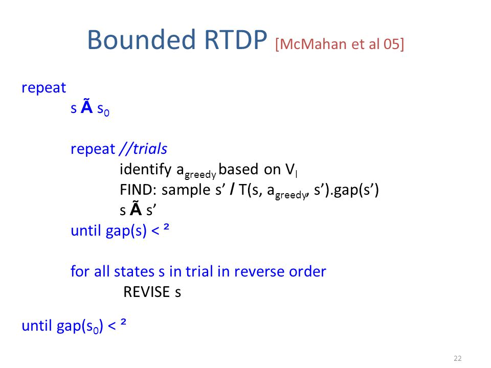 Bounded RTDP [McMahan et al 05] repeat s à s 0 repeat //trials identify a greedy based on V l FIND: sample s' / T(s, a greedy, s').gap(s') s à s' until gap(s) < ² for all states s in trial in reverse order REVISE s until gap(s 0 ) < ² 22