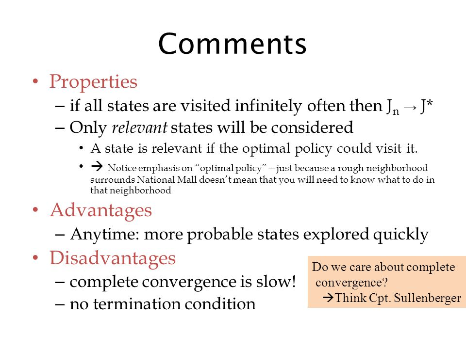 Comments Properties – if all states are visited infinitely often then J n → J* – Only relevant states will be considered A state is relevant if the optimal policy could visit it.