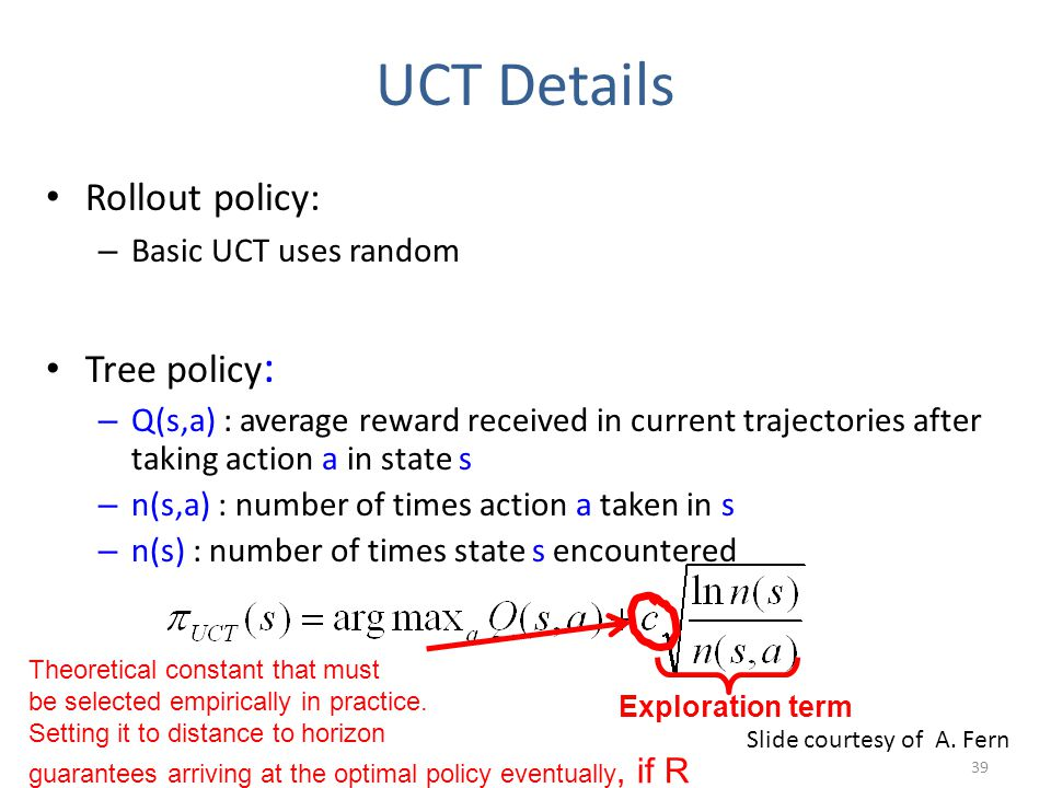 Rollout policy: – Basic UCT uses random Tree policy : – Q(s,a) : average reward received in current trajectories after taking action a in state s – n(s,a) : number of times action a taken in s – n(s) : number of times state s encountered Theoretical constant that must be selected empirically in practice.