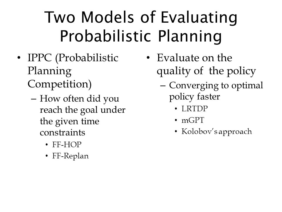 Two Models of Evaluating Probabilistic Planning IPPC (Probabilistic Planning Competition) – How often did you reach the goal under the given time cons