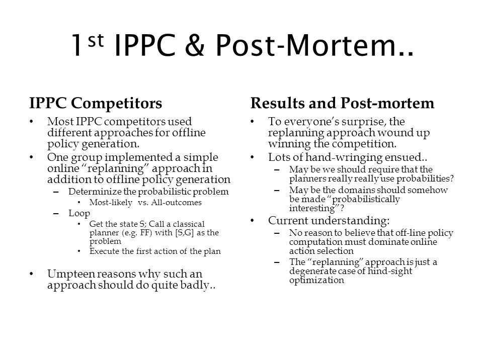 1 st IPPC & Post-Mortem.. IPPC Competitors Most IPPC competitors used different approaches for offline policy generation. One group implemented a simp