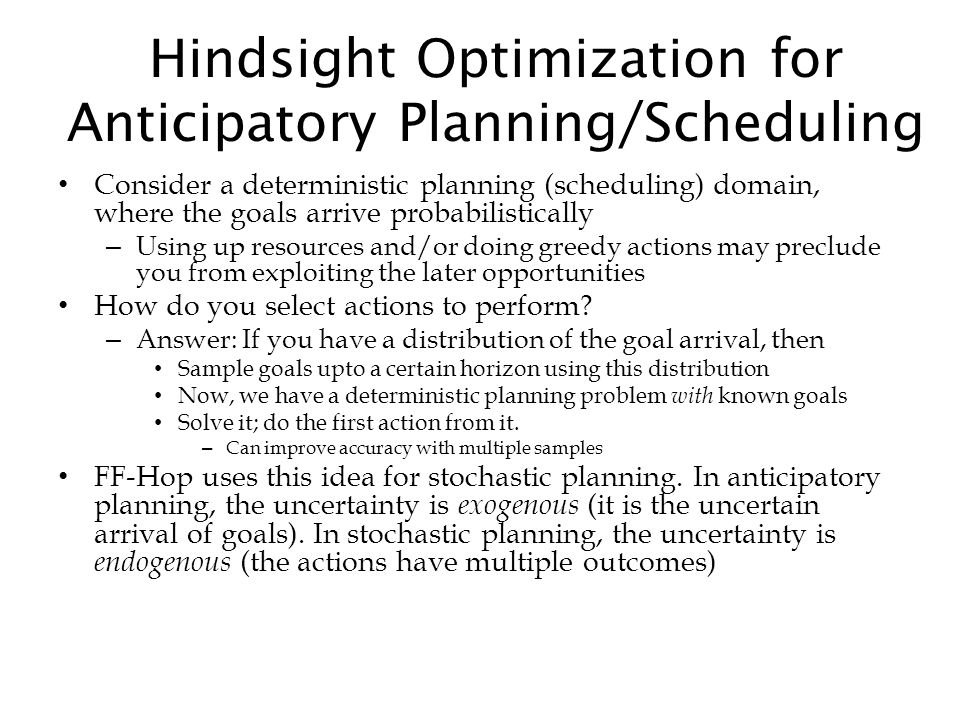 Hindsight Optimization for Anticipatory Planning/Scheduling Consider a deterministic planning (scheduling) domain, where the goals arrive probabilisti
