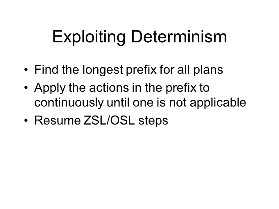 Exploiting Determinism Find the longest prefix for all plans Apply the actions in the prefix to continuously until one is not applicable Resume ZSL/OSL steps