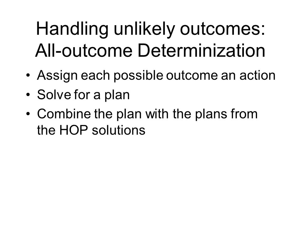 Handling unlikely outcomes: All-outcome Determinization Assign each possible outcome an action Solve for a plan Combine the plan with the plans from the HOP solutions