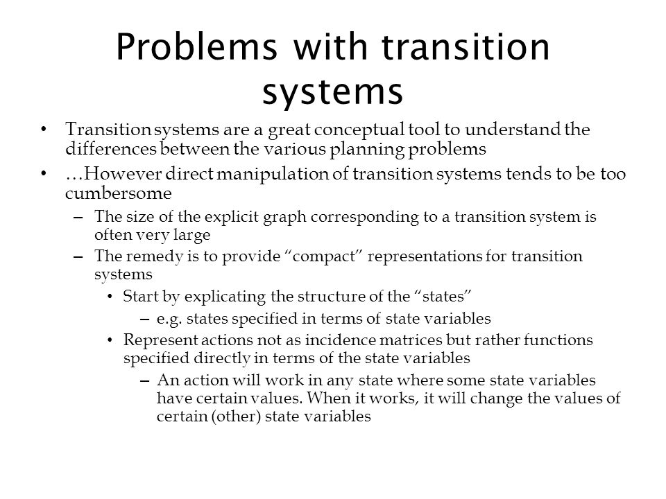 Problems with transition systems Transition systems are a great conceptual tool to understand the differences between the various planning problems …H