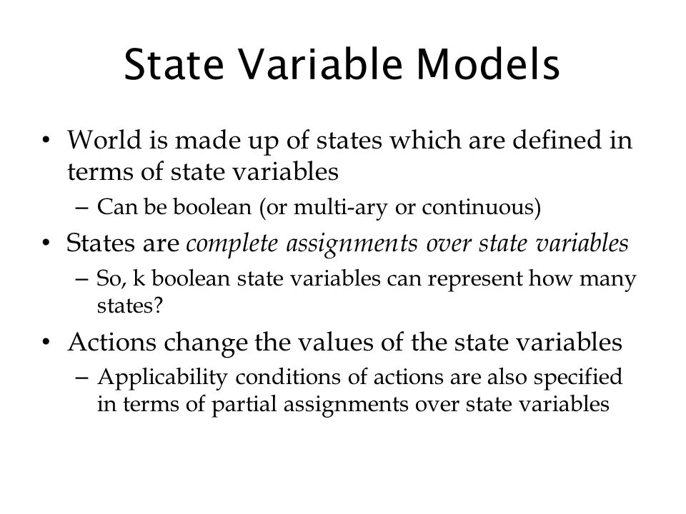 State Variable Models World is made up of states which are defined in terms of state variables – Can be boolean (or multi-ary or continuous) States are complete assignments over state variables – So, k boolean state variables can represent how many states.