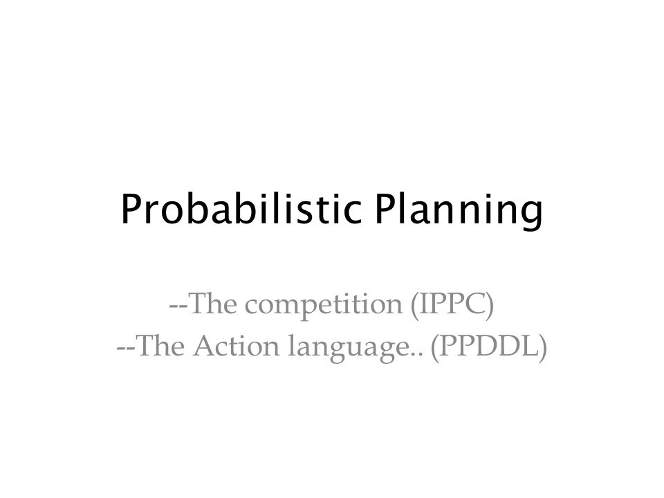 Probabilistic Planning --The competition (IPPC) --The Action language.. (PPDDL)