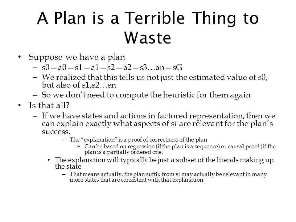 A Plan is a Terrible Thing to Waste Suppose we have a plan – s0—a0—s1—a1—s2—a2—s3…an—sG – We realized that this tells us not just the estimated value