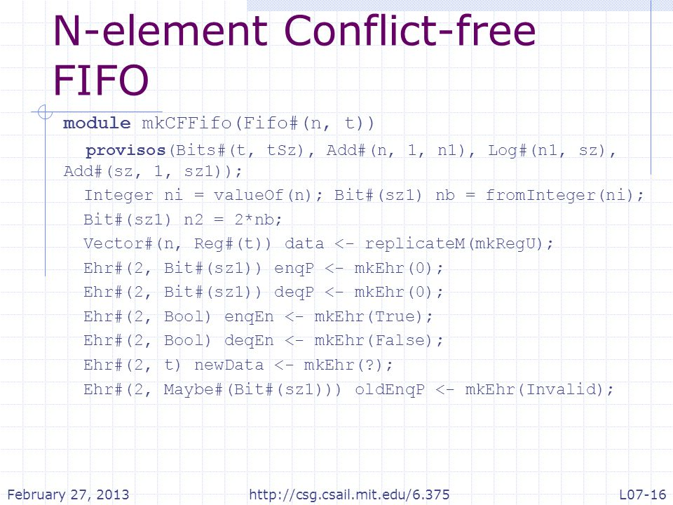 N-element Conflict-free FIFO module mkCFFifo(Fifo#(n, t)) provisos(Bits#(t, tSz), Add#(n, 1, n1), Log#(n1, sz), Add#(sz, 1, sz1)); Integer ni = valueOf(n); Bit#(sz1) nb = fromInteger(ni); Bit#(sz1) n2 = 2*nb; Vector#(n, Reg#(t)) data <- replicateM(mkRegU); Ehr#(2, Bit#(sz1)) enqP <- mkEhr(0); Ehr#(2, Bit#(sz1)) deqP <- mkEhr(0); Ehr#(2, Bool) enqEn <- mkEhr(True); Ehr#(2, Bool) deqEn <- mkEhr(False); Ehr#(2, t) newData <- mkEhr(?); Ehr#(2, Maybe#(Bit#(sz1))) oldEnqP <- mkEhr(Invalid); February 27, 2013http://csg.csail.mit.edu/6.375L07-16