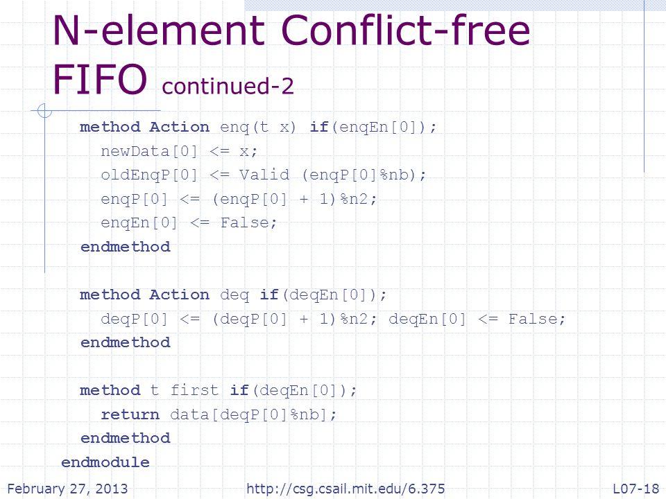 N-element Conflict-free FIFO continued-2 method Action enq(t x) if(enqEn[0]); newData[0] <= x; oldEnqP[0] <= Valid (enqP[0]%nb); enqP[0] <= (enqP[0] + 1)%n2; enqEn[0] <= False; endmethod method Action deq if(deqEn[0]); deqP[0] <= (deqP[0] + 1)%n2; deqEn[0] <= False; endmethod method t first if(deqEn[0]); return data[deqP[0]%nb]; endmethod endmodule February 27, 2013http://csg.csail.mit.edu/6.375L07-18
