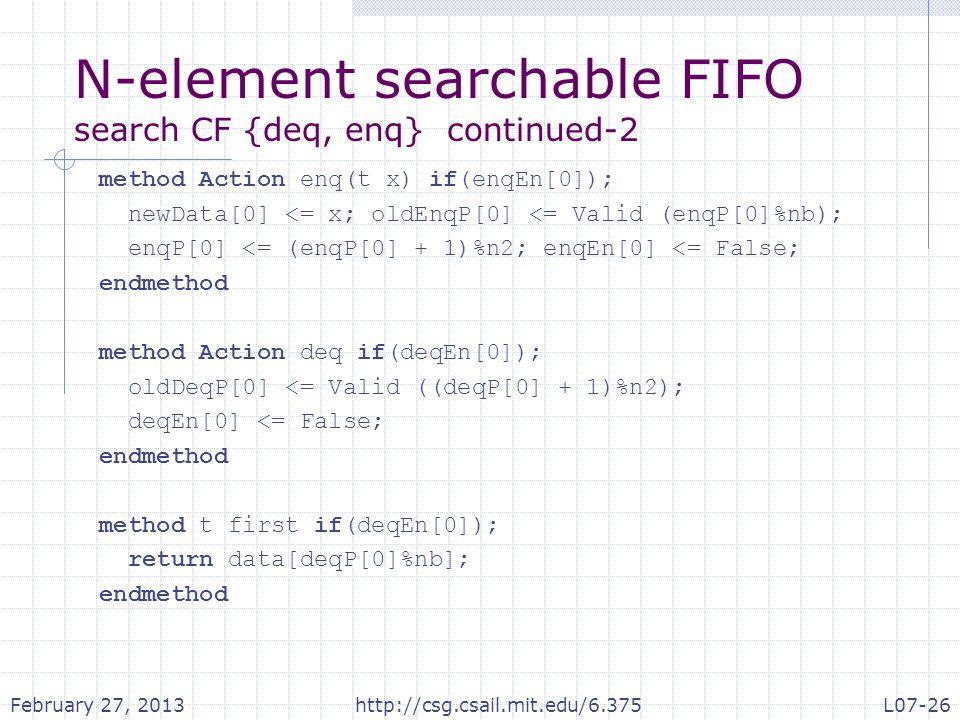 N-element searchable FIFO search CF {deq, enq} continued-2 method Action enq(t x) if(enqEn[0]); newData[0] <= x; oldEnqP[0] <= Valid (enqP[0]%nb); enqP[0] <= (enqP[0] + 1)%n2; enqEn[0] <= False; endmethod method Action deq if(deqEn[0]); oldDeqP[0] <= Valid ((deqP[0] + 1)%n2); deqEn[0] <= False; endmethod method t first if(deqEn[0]); return data[deqP[0]%nb]; endmethod February 27, 2013http://csg.csail.mit.edu/6.375L07-26
