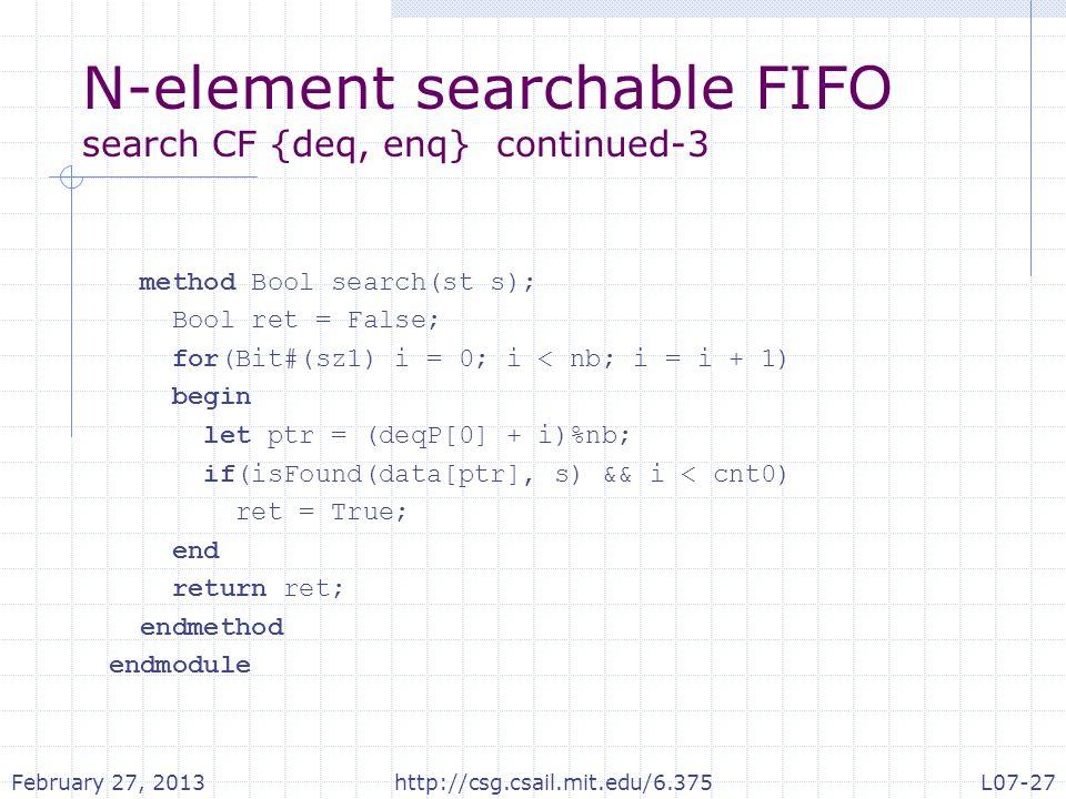 N-element searchable FIFO search CF {deq, enq} continued-3 method Bool search(st s); Bool ret = False; for(Bit#(sz1) i = 0; i < nb; i = i + 1) begin let ptr = (deqP[0] + i)%nb; if(isFound(data[ptr], s) && i < cnt0) ret = True; end return ret; endmethod endmodule February 27, 2013http://csg.csail.mit.edu/6.375L07-27