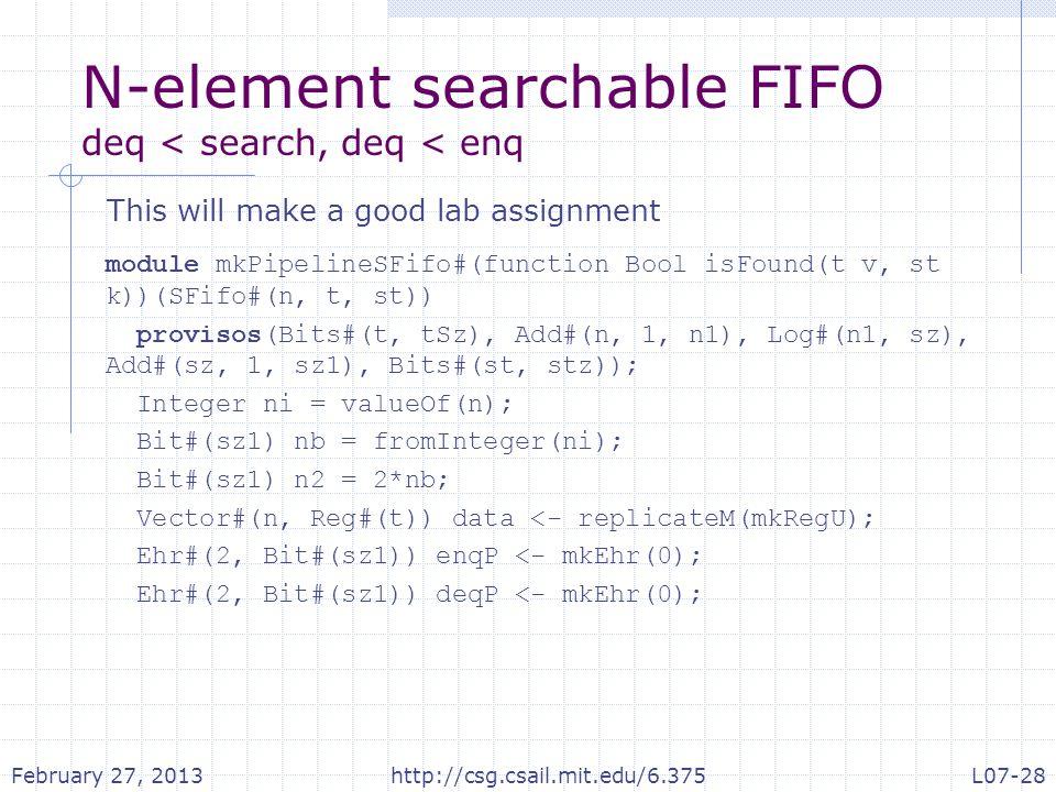 N-element searchable FIFO deq < search, deq < enq module mkPipelineSFifo#(function Bool isFound(t v, st k))(SFifo#(n, t, st)) provisos(Bits#(t, tSz), Add#(n, 1, n1), Log#(n1, sz), Add#(sz, 1, sz1), Bits#(st, stz)); Integer ni = valueOf(n); Bit#(sz1) nb = fromInteger(ni); Bit#(sz1) n2 = 2*nb; Vector#(n, Reg#(t)) data <- replicateM(mkRegU); Ehr#(2, Bit#(sz1)) enqP <- mkEhr(0); Ehr#(2, Bit#(sz1)) deqP <- mkEhr(0); This will make a good lab assignment February 27, 2013http://csg.csail.mit.edu/6.375L07-28