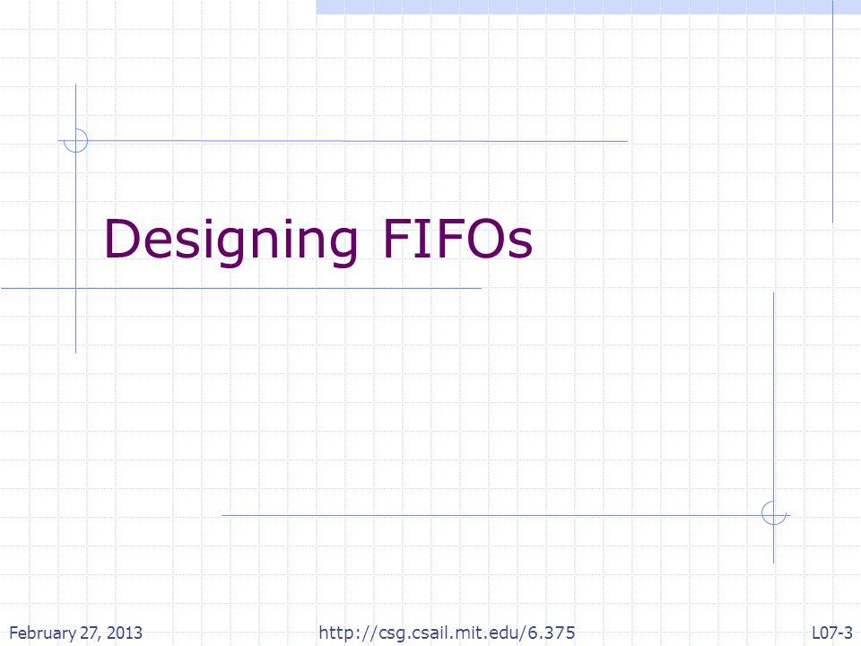 Designing FIFOs February 27, 2013 http://csg.csail.mit.edu/6.375 L07-3