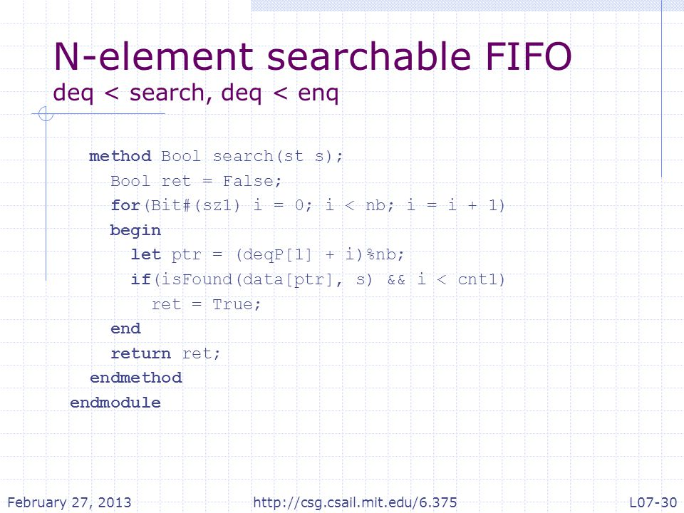 N-element searchable FIFO deq < search, deq < enq method Bool search(st s); Bool ret = False; for(Bit#(sz1) i = 0; i < nb; i = i + 1) begin let ptr = (deqP[1] + i)%nb; if(isFound(data[ptr], s) && i < cnt1) ret = True; end return ret; endmethod endmodule February 27, 2013http://csg.csail.mit.edu/6.375L07-30
