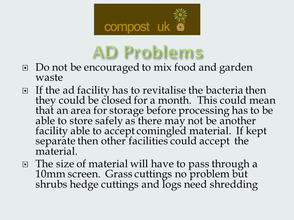  Do not be encouraged to mix food and garden waste  If the ad facility has to revitalise the bacteria then they could be closed for a month.