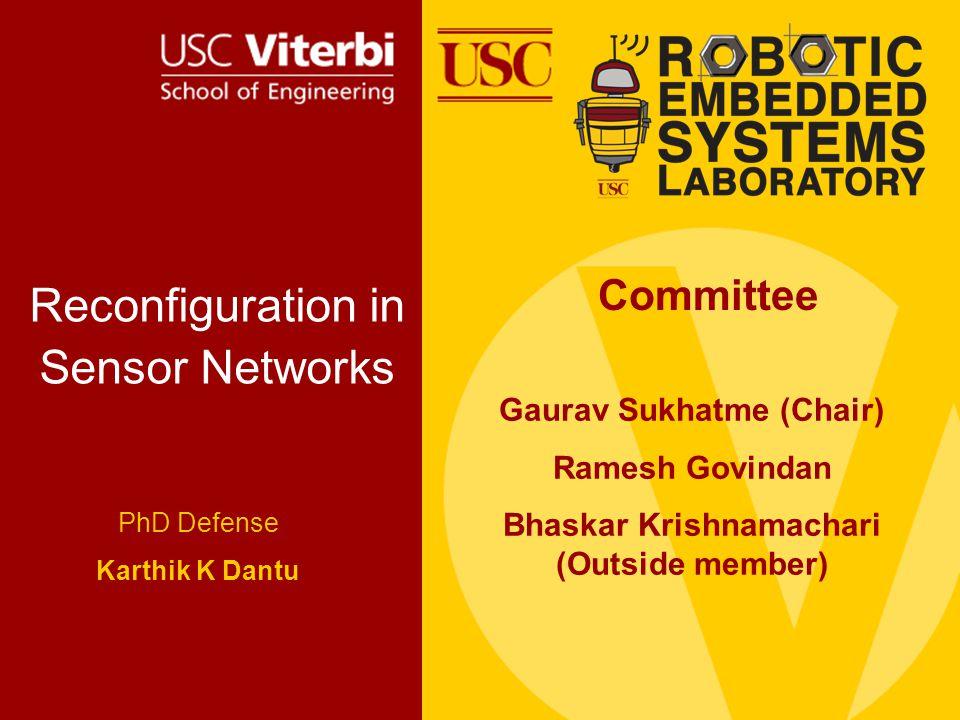 Reconfiguration in Sensor Networks PhD Defense Karthik K Dantu Committee Gaurav Sukhatme (Chair) Ramesh Govindan Bhaskar Krishnamachari (Outside member)
