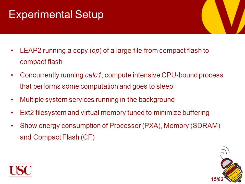 15/82 Experimental Setup LEAP2 running a copy (cp) of a large file from compact flash to compact flash Concurrently running calc1, compute intensive CPU-bound process that performs some computation and goes to sleep Multiple system services running in the background Ext2 filesystem and virtual memory tuned to minimize buffering Show energy consumption of Processor (PXA), Memory (SDRAM) and Compact Flash (CF)