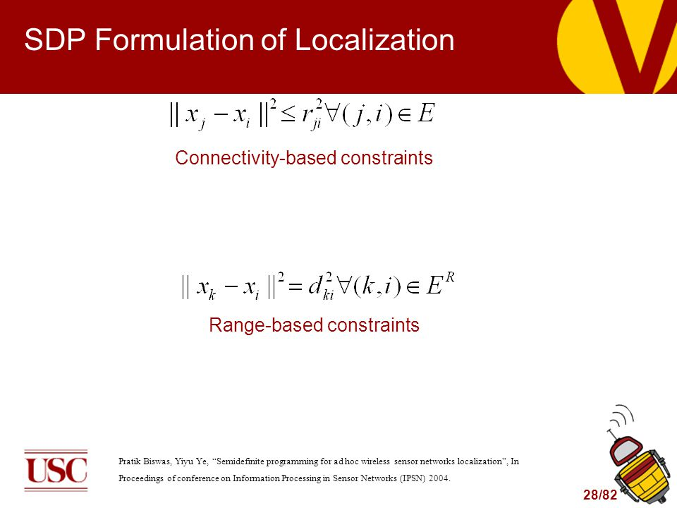 28/82 SDP Formulation of Localization Connectivity-based constraints Range-based constraints Pratik Biswas, Yiyu Ye, Semidefinite programming for ad hoc wireless sensor networks localization , In Proceedings of conference on Information Processing in Sensor Networks (IPSN) 2004.