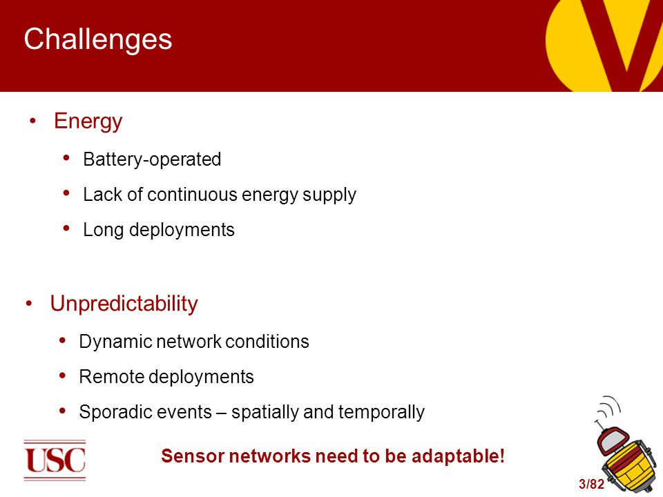 3/82 Challenges Energy Battery-operated Lack of continuous energy supply Long deployments Unpredictability Dynamic network conditions Remote deploymen