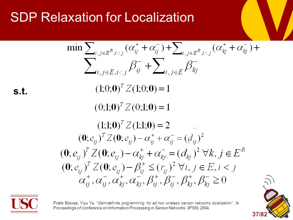 37/82 SDP Relaxation for Localization Pratik Biswas, Yiyu Ye, Semidefinite programming for ad hoc wireless sensor networks localization , In Proceedings of conference on Information Processing in Sensor Networks (IPSN) 2004.