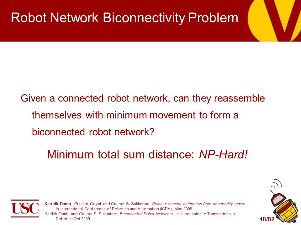 48/82 Robot Network Biconnectivity Problem Given a connected robot network, can they reassemble themselves with minimum movement to form a biconnected robot network.