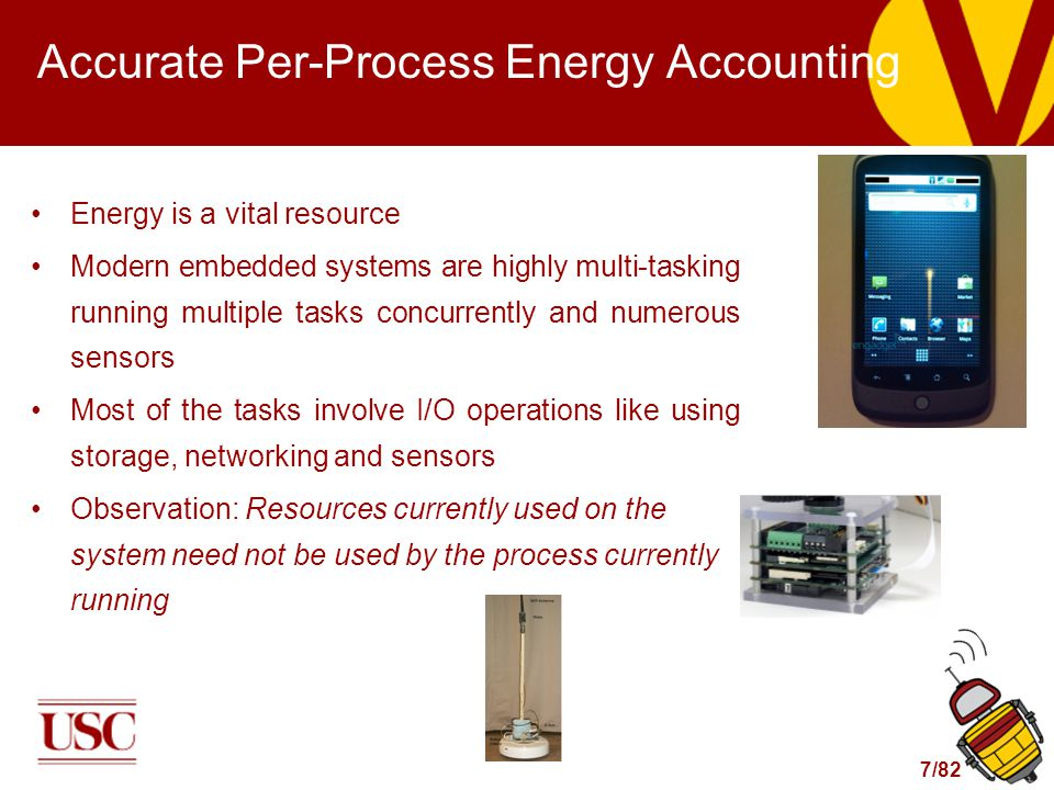 7/82 Accurate Per-Process Energy Accounting Energy is a vital resource Modern embedded systems are highly multi-tasking running multiple tasks concurrently and numerous sensors Most of the tasks involve I/O operations like using storage, networking and sensors Observation: Resources currently used on the system need not be used by the process currently running