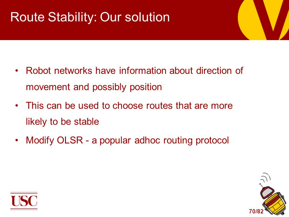 70/82 Route Stability: Our solution Robot networks have information about direction of movement and possibly position This can be used to choose routes that are more likely to be stable Modify OLSR - a popular adhoc routing protocol