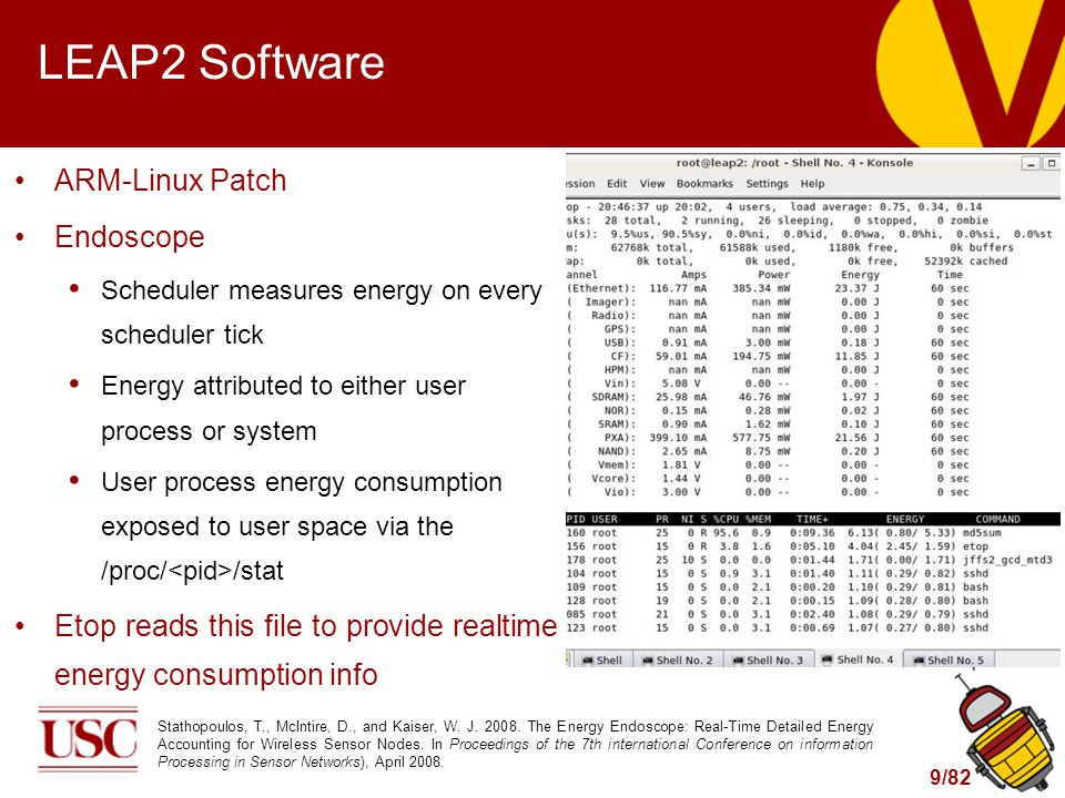 9/82 LEAP2 Software ARM-Linux Patch Endoscope Scheduler measures energy on every scheduler tick Energy attributed to either user process or system User process energy consumption exposed to user space via the /proc/ /stat Etop reads this file to provide realtime energy consumption info Stathopoulos, T., McIntire, D., and Kaiser, W.