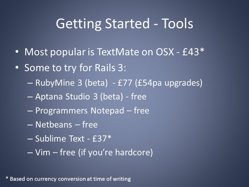 Getting Started - Tools Most popular is TextMate on OSX - £43* Some to try for Rails 3: – RubyMine 3 (beta) - £77 (£54pa upgrades) – Aptana Studio 3 (beta) - free – Programmers Notepad – free – Netbeans – free – Sublime Text - £37* – Vim – free (if you're hardcore) * Based on currency conversion at time of writing