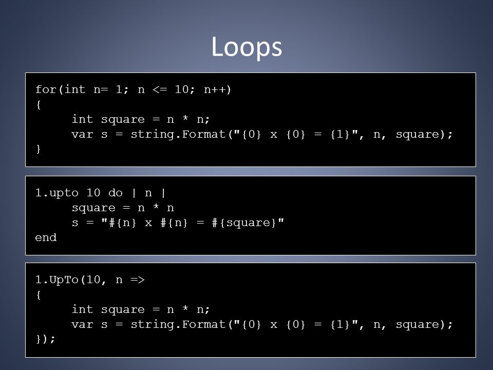 Loops for(int n= 1; n <= 10; n++) { int square = n * n; var s = string.Format( {0} x {0} = {1} , n, square); } 1.upto 10 do | n | square = n * n s = #{n} x #{n} = #{square} end 1.UpTo(10, n => { int square = n * n; var s = string.Format( {0} x {0} = {1} , n, square); });