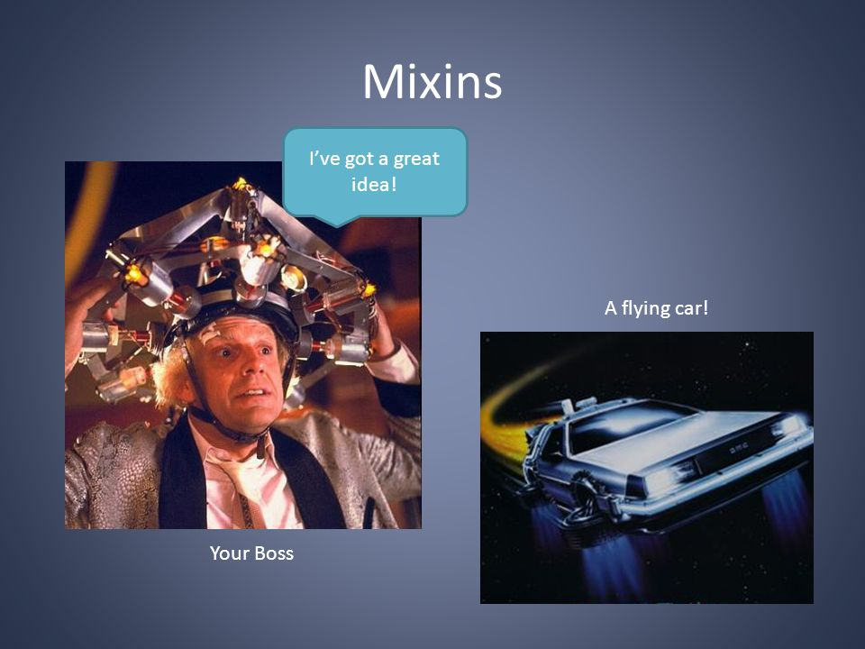 Mixins I've got a great idea! Your Boss A flying car!
