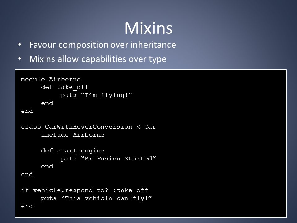 Mixins Favour composition over inheritance Mixins allow capabilities over type module Airborne def take_off puts I'm flying! end class CarWithHoverConversion < Car include Airborne def start_engine puts Mr Fusion Started end if vehicle.respond_to.