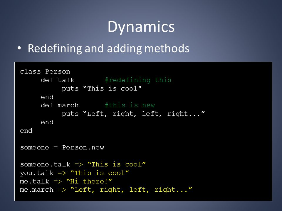 Dynamics Redefining and adding methods class Person def talk#redefining this puts This is cool end def march#this is new puts Left, right, left, right... end someone = Person.new someone.talk => This is cool you.talk => This is cool me.talk => Hi there! me.march => Left, right, left, right...