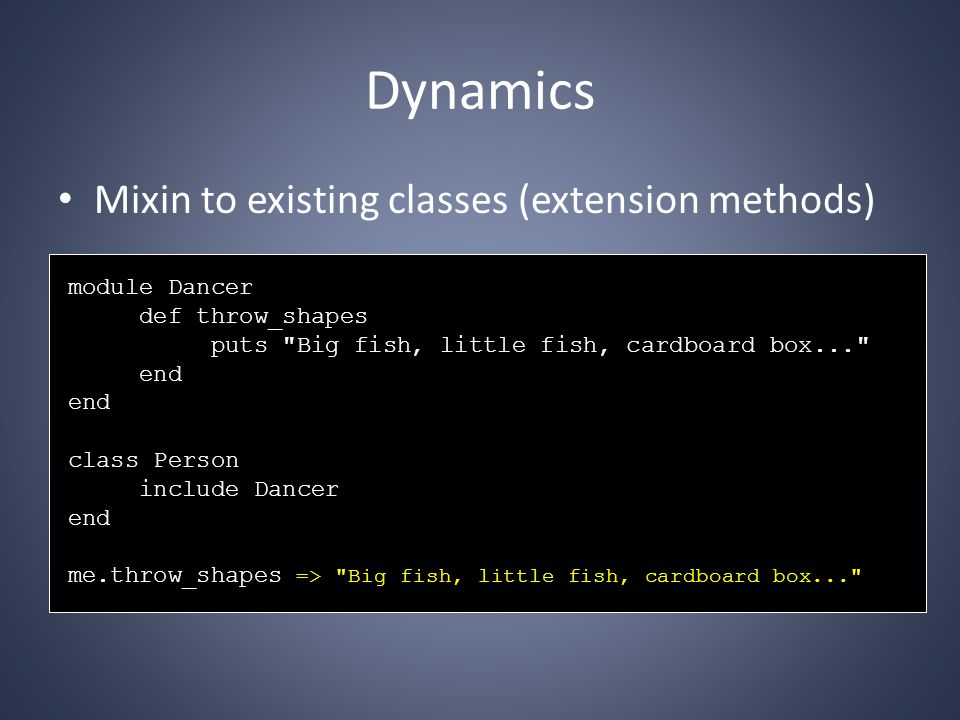 Dynamics Mixin to existing classes (extension methods) module Dancer def throw_shapes puts