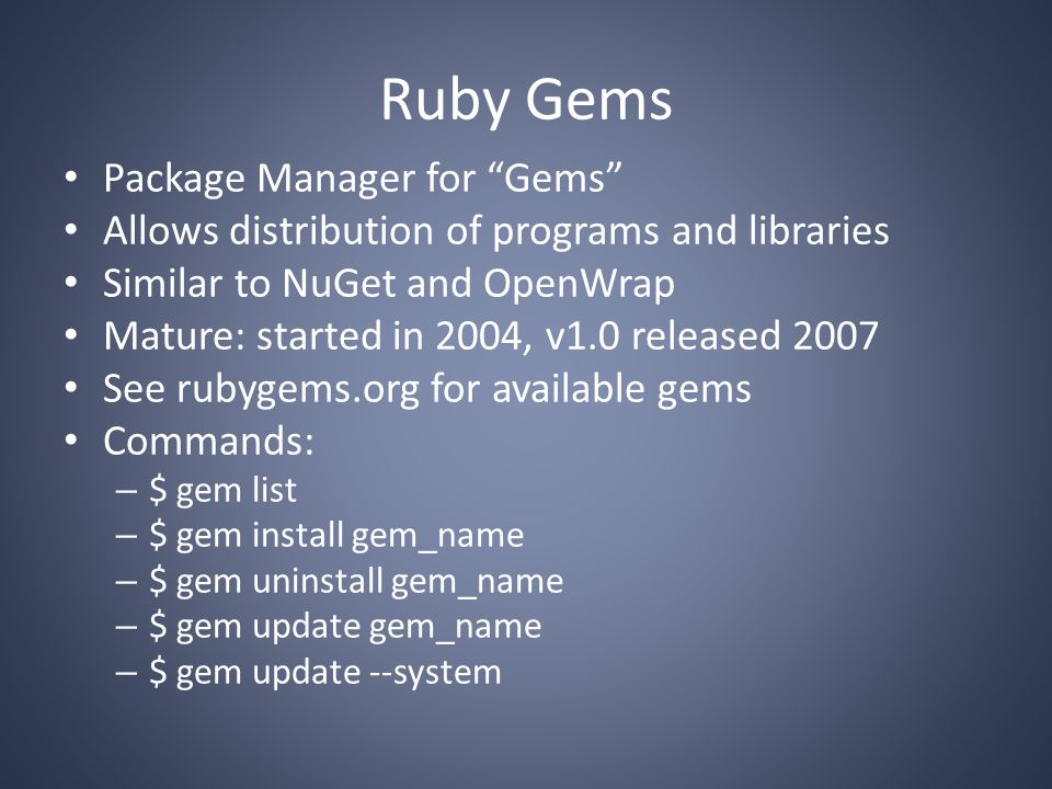 Ruby Gems Package Manager for Gems Allows distribution of programs and libraries Similar to NuGet and OpenWrap Mature: started in 2004, v1.0 released 2007 See rubygems.org for available gems Commands: – $ gem list – $ gem install gem_name – $ gem uninstall gem_name – $ gem update gem_name – $ gem update --system