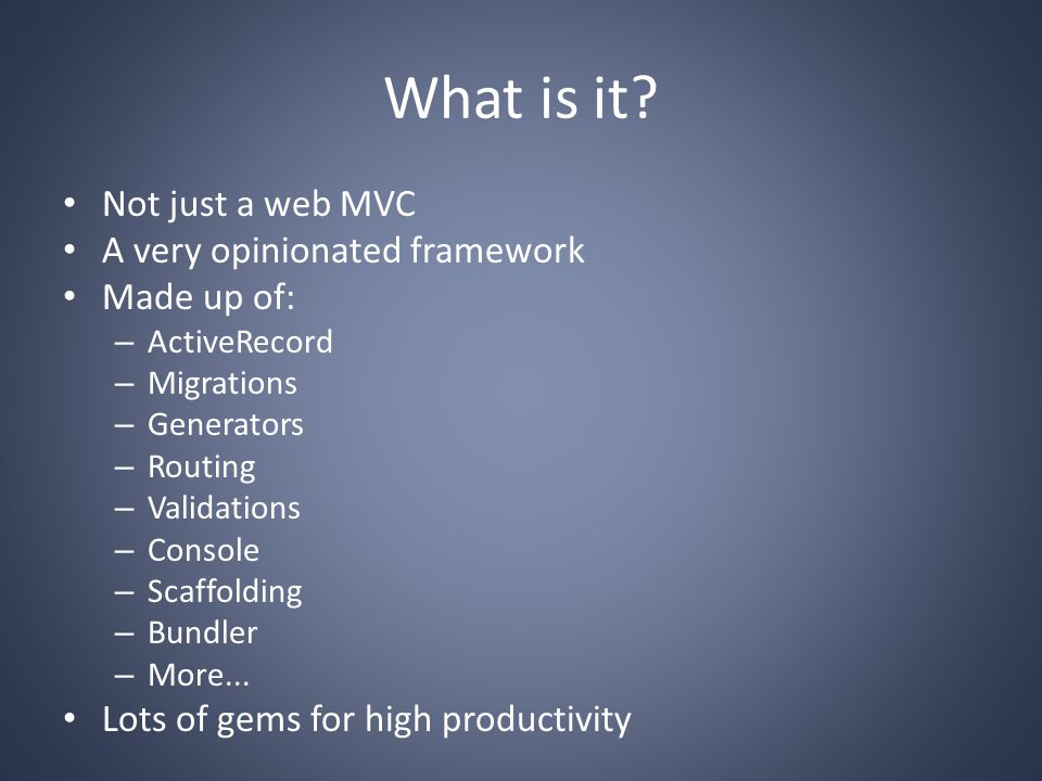 What is it? Not just a web MVC A very opinionated framework Made up of: – ActiveRecord – Migrations – Generators – Routing – Validations – Console – S