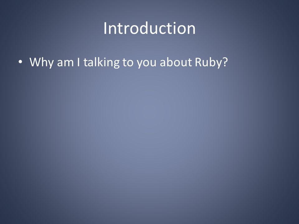 Introduction Why am I talking to you about Ruby?
