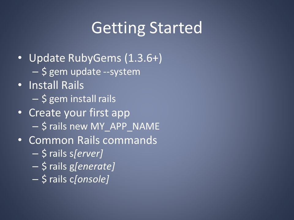 Getting Started Update RubyGems (1.3.6+) – $ gem update --system Install Rails – $ gem install rails Create your first app – $ rails new MY_APP_NAME Common Rails commands – $ rails s[erver] – $ rails g[enerate] – $ rails c[onsole]