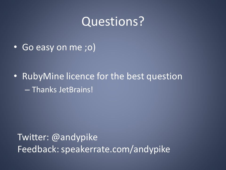 Questions? Go easy on me ;o) RubyMine licence for the best question – Thanks JetBrains! Twitter: @andypike Feedback: speakerrate.com/andypike