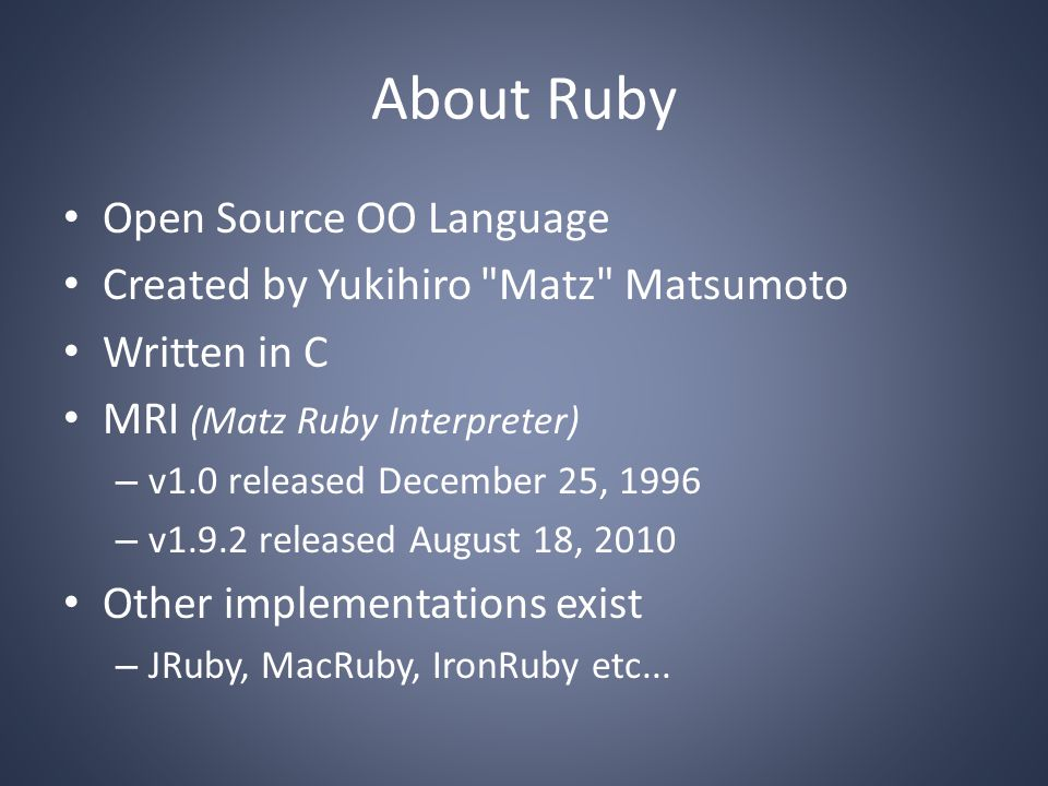 About Ruby Open Source OO Language Created by Yukihiro Matz Matsumoto Written in C MRI (Matz Ruby Interpreter) – v1.0 released December 25, 1996 – v1.9.2 released August 18, 2010 Other implementations exist – JRuby, MacRuby, IronRuby etc...