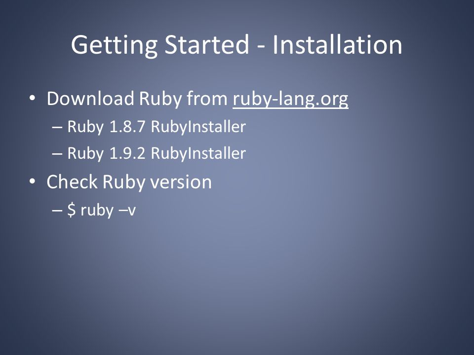 Getting Started - Installation Download Ruby from ruby-lang.org – Ruby 1.8.7 RubyInstaller – Ruby 1.9.2 RubyInstaller Check Ruby version – $ ruby –v