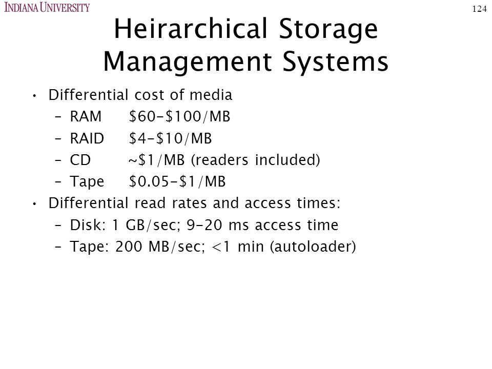 124 Heirarchical Storage Management Systems Differential cost of media –RAM$60-$100/MB –RAID$4-$10/MB –CD~$1/MB (readers included) –Tape$0.05-$1/MB Differential read rates and access times: –Disk: 1 GB/sec; 9-20 ms access time –Tape: 200 MB/sec; <1 min (autoloader)