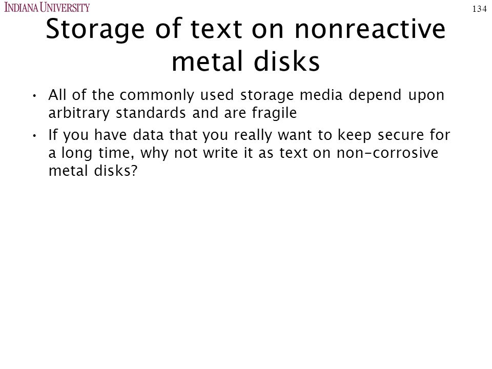 134 Storage of text on nonreactive metal disks All of the commonly used storage media depend upon arbitrary standards and are fragile If you have data that you really want to keep secure for a long time, why not write it as text on non-corrosive metal disks