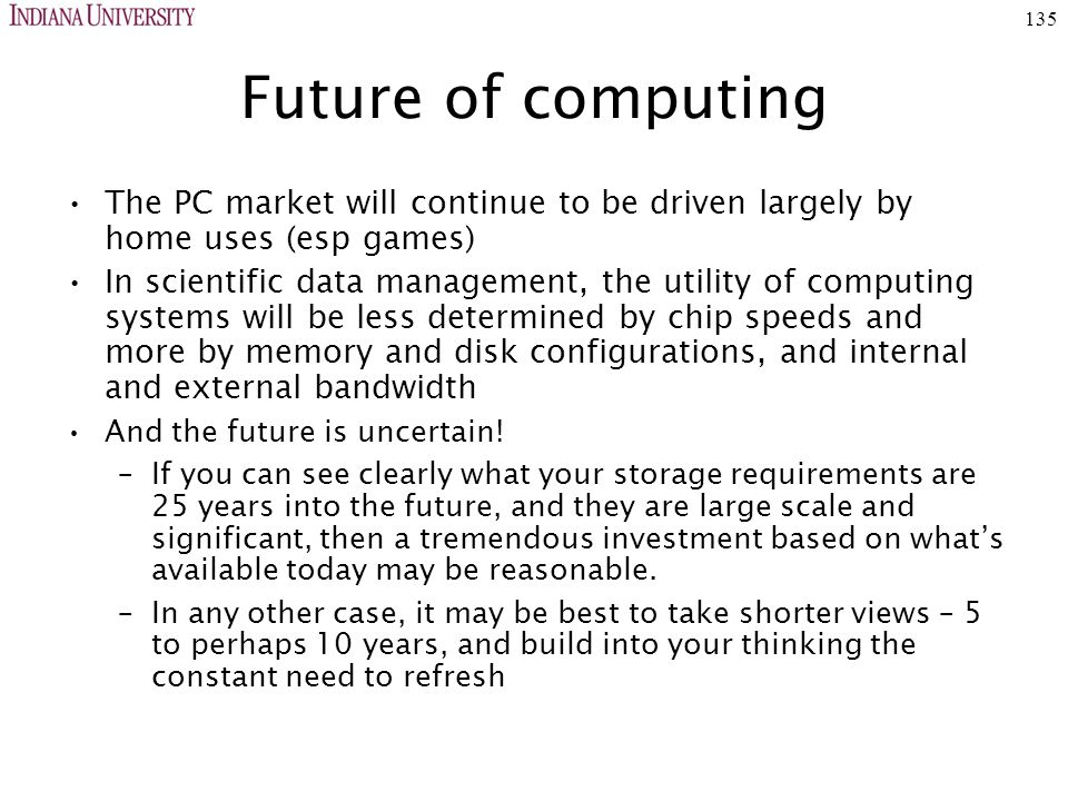 135 Future of computing The PC market will continue to be driven largely by home uses (esp games) In scientific data management, the utility of computing systems will be less determined by chip speeds and more by memory and disk configurations, and internal and external bandwidth And the future is uncertain.